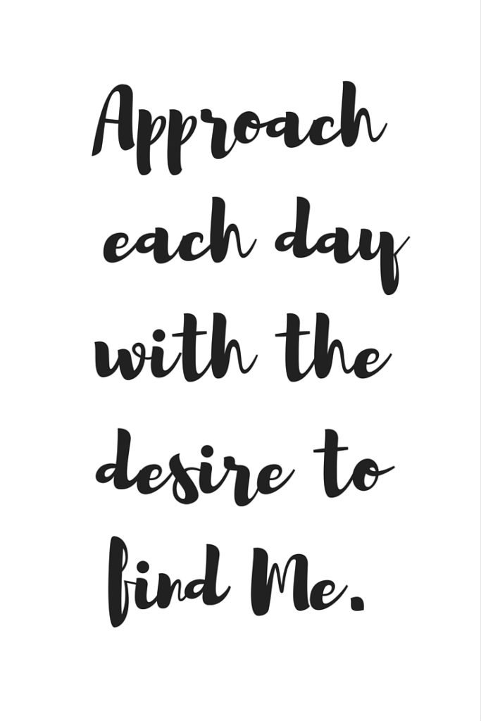 Approach each day with a desire to find me.