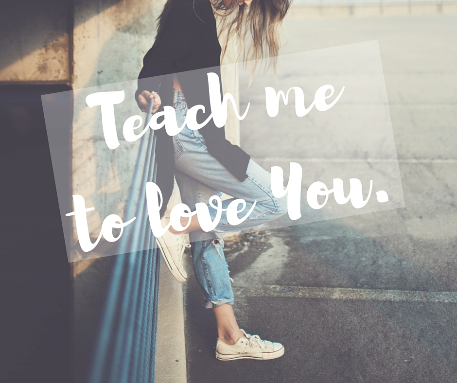 Teach me to love You.