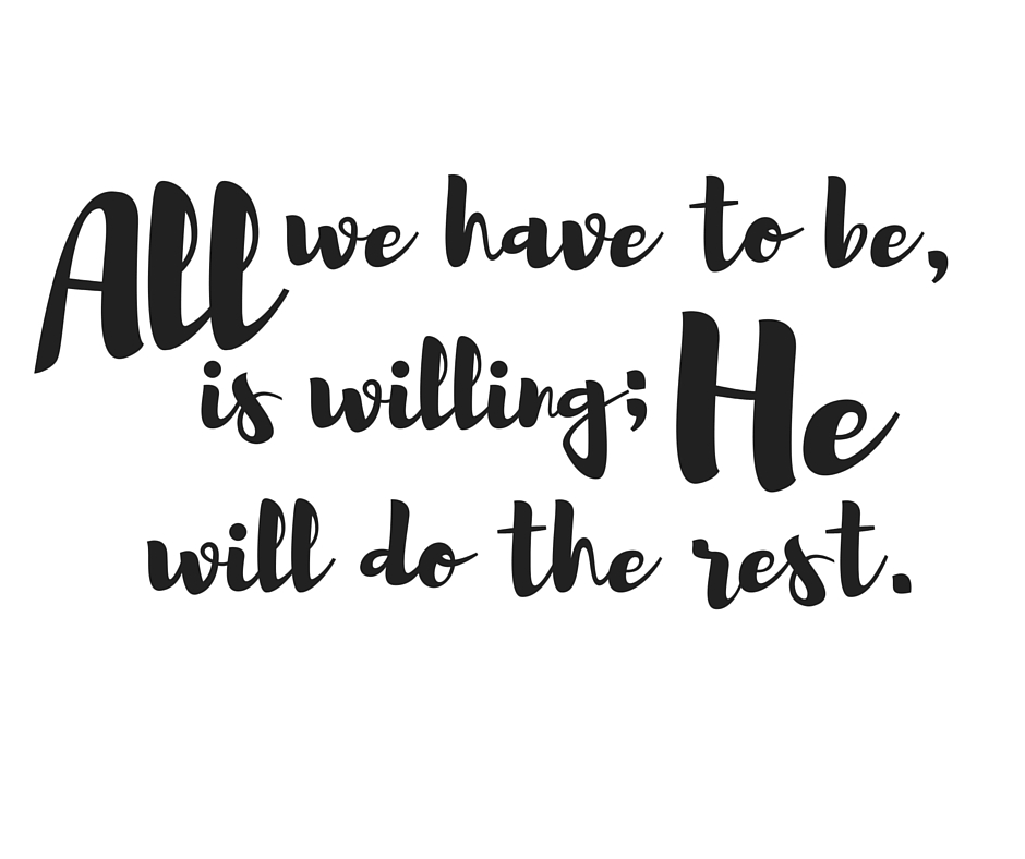 All we have to be, is willing; He will do the rest.