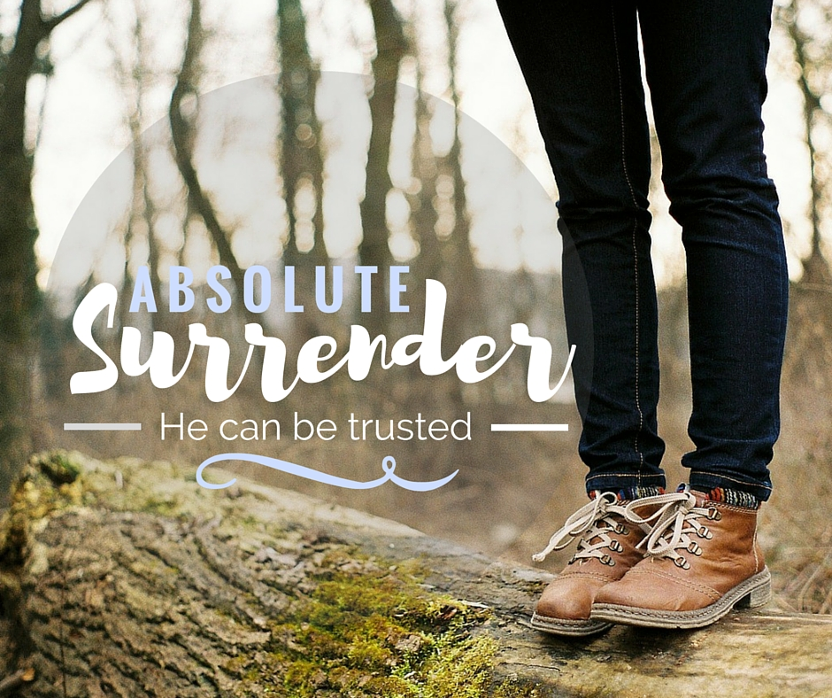 Absolute Surrender; He can be trusted.