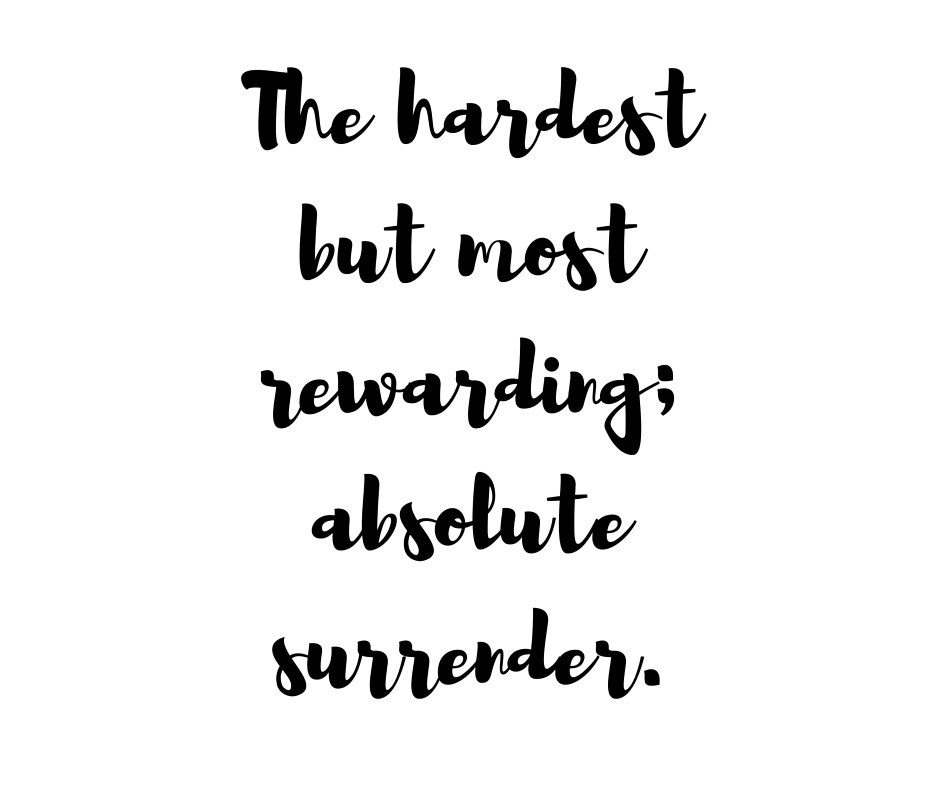 The hardest but most rewarding: absolute surrender.
