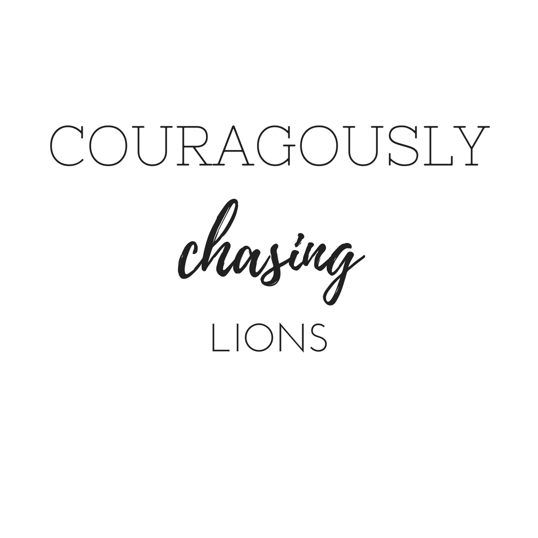 COURAGEOUSLY CHASING LIONS